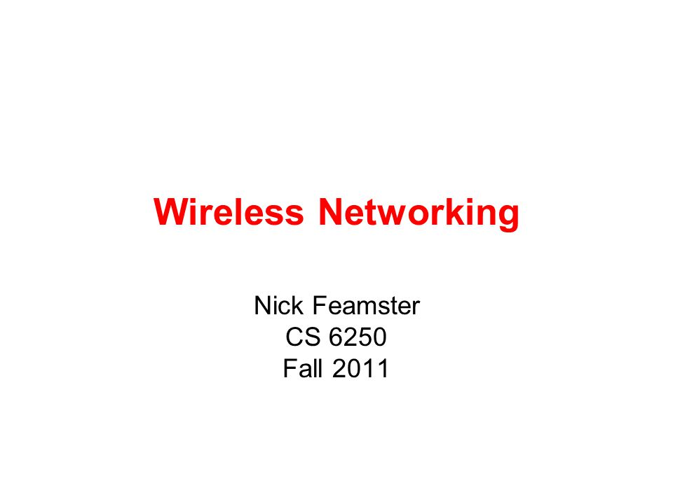 Wireless Networking Nick Feamster CS 6250 Fall 2011