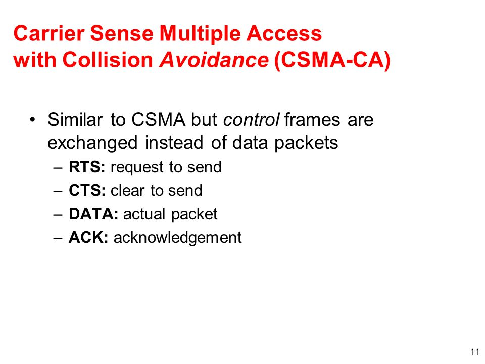Carrier Sense Multiple Access with Collision Avoidance (CSMA-CA) Similar to CSMA but control frames are exchanged instead of data packets –RTS: request to send –CTS: clear to send –DATA: actual packet –ACK: acknowledgement 11