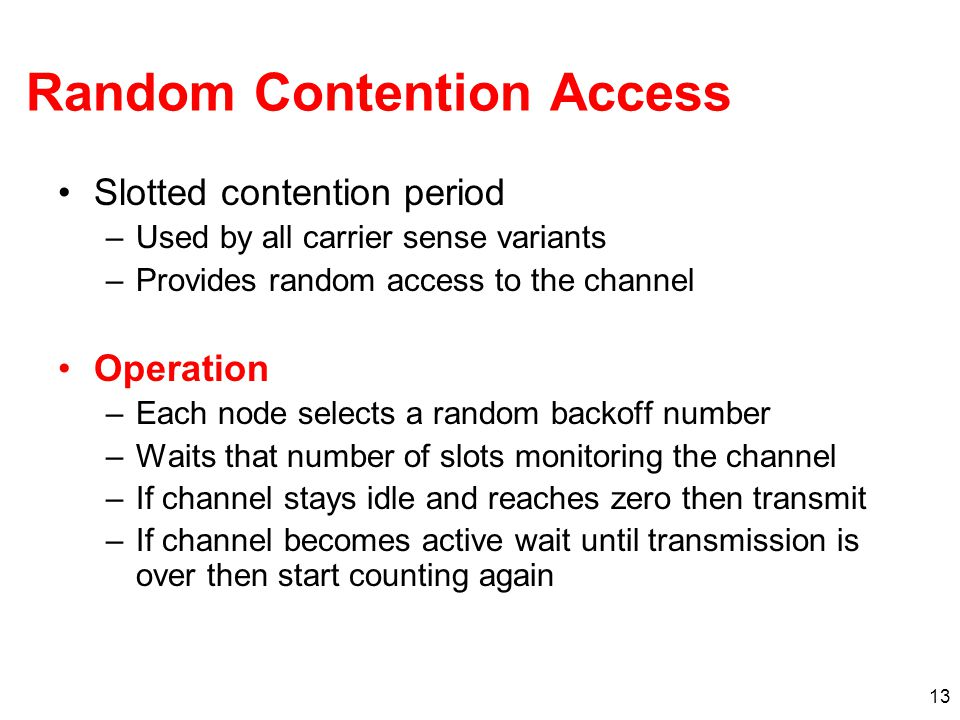 Random Contention Access Slotted contention period –Used by all carrier sense variants –Provides random access to the channel Operation –Each node selects a random backoff number –Waits that number of slots monitoring the channel –If channel stays idle and reaches zero then transmit –If channel becomes active wait until transmission is over then start counting again 13