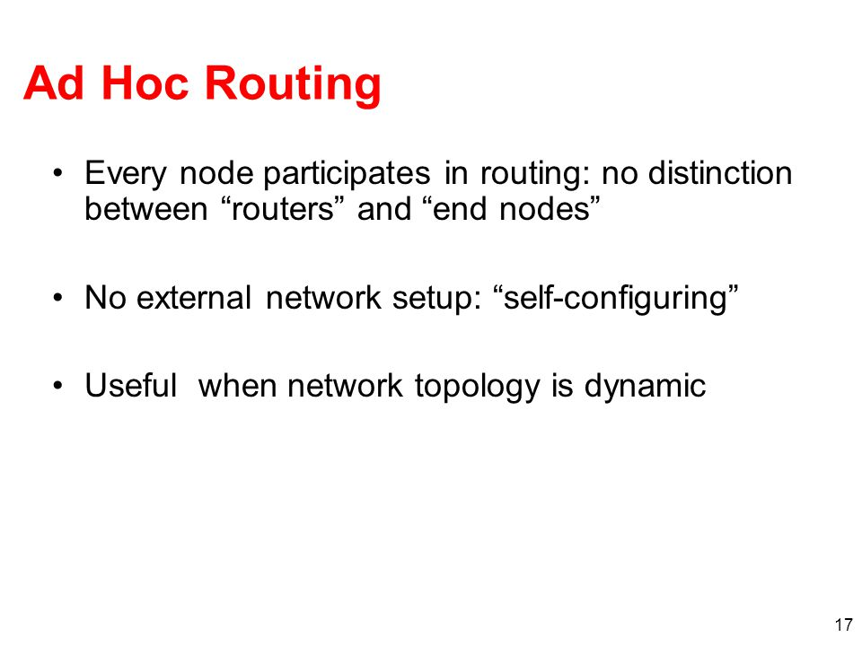 Ad Hoc Routing Every node participates in routing: no distinction between routers and end nodes No external network setup: self-configuring Useful when network topology is dynamic 17
