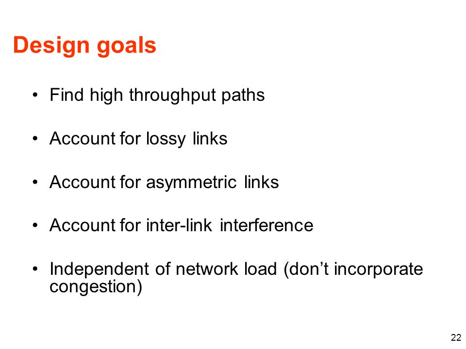 Design goals Find high throughput paths Account for lossy links Account for asymmetric links Account for inter-link interference Independent of network load (don't incorporate congestion) 22