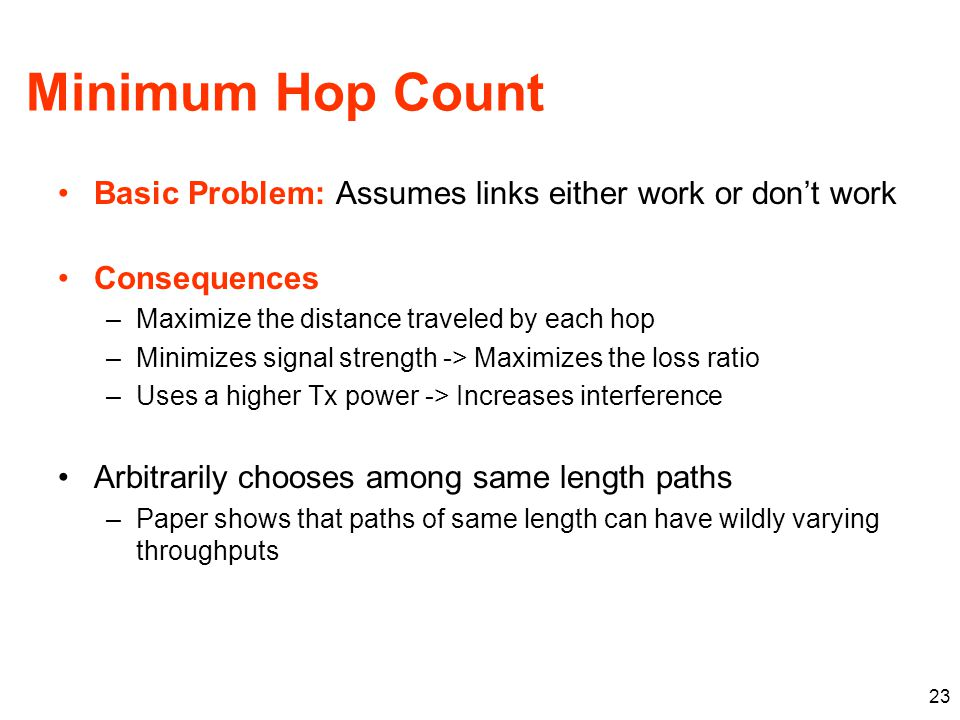 Minimum Hop Count Basic Problem: Assumes links either work or don't work Consequences –Maximize the distance traveled by each hop –Minimizes signal strength -> Maximizes the loss ratio –Uses a higher Tx power -> Increases interference Arbitrarily chooses among same length paths –Paper shows that paths of same length can have wildly varying throughputs 23