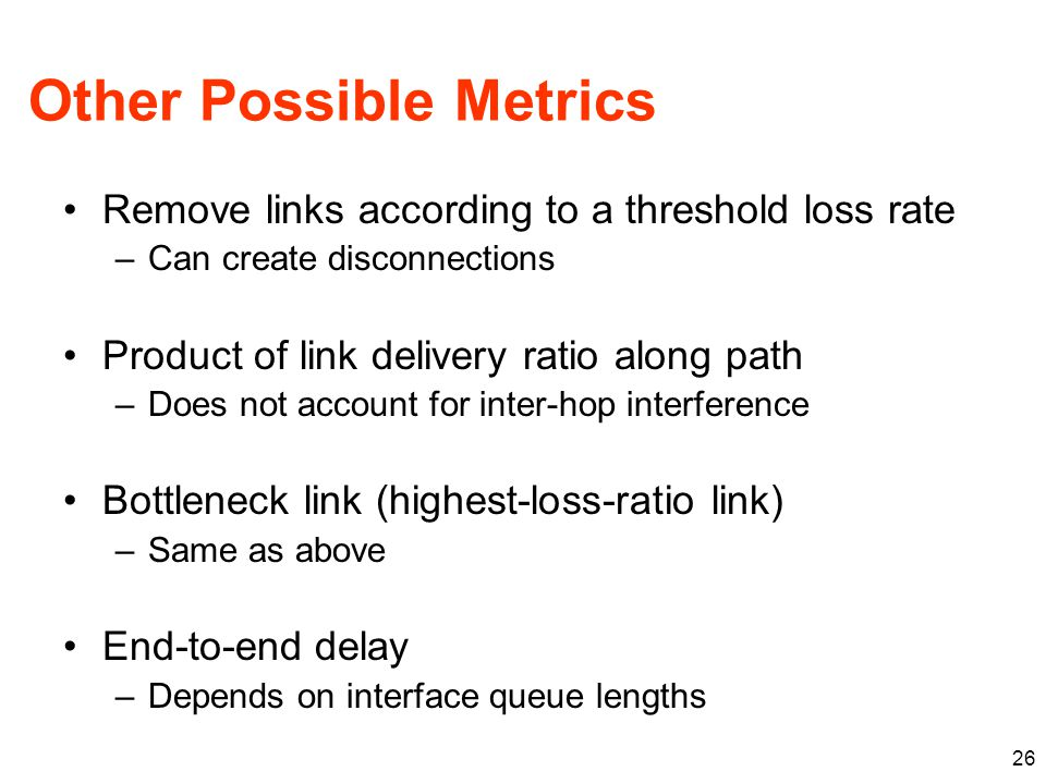 Other Possible Metrics Remove links according to a threshold loss rate –Can create disconnections Product of link delivery ratio along path –Does not account for inter-hop interference Bottleneck link (highest-loss-ratio link) –Same as above End-to-end delay –Depends on interface queue lengths 26
