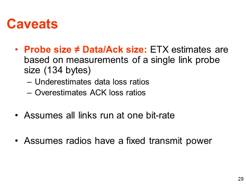 Caveats Probe size ≠ Data/Ack size: ETX estimates are based on measurements of a single link probe size (134 bytes) –Underestimates data loss ratios –Overestimates ACK loss ratios Assumes all links run at one bit-rate Assumes radios have a fixed transmit power 29