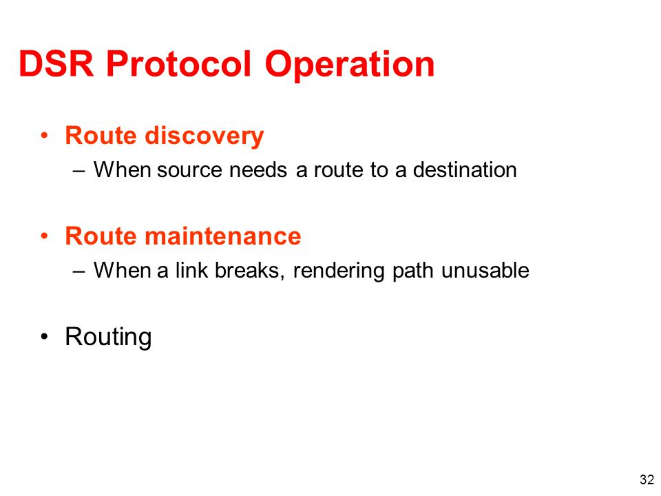 DSR Protocol Operation Route discovery –When source needs a route to a destination Route maintenance –When a link breaks, rendering path unusable Routing 32