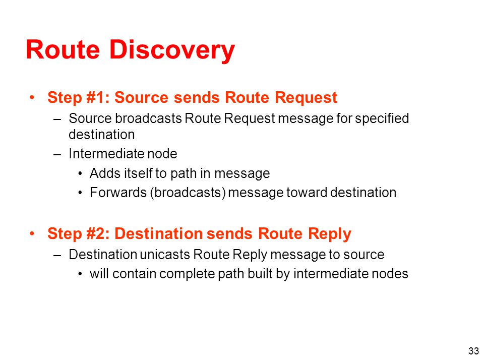 Route Discovery Step #1: Source sends Route Request –Source broadcasts Route Request message for specified destination –Intermediate node Adds itself to path in message Forwards (broadcasts) message toward destination Step #2: Destination sends Route Reply –Destination unicasts Route Reply message to source will contain complete path built by intermediate nodes 33