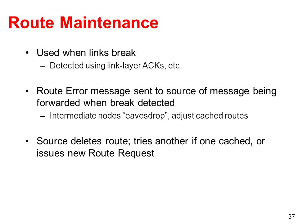 Route Maintenance Used when links break –Detected using link-layer ACKs, etc.
