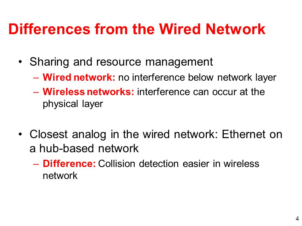 Differences from the Wired Network Sharing and resource management –Wired network: no interference below network layer –Wireless networks: interference can occur at the physical layer Closest analog in the wired network: Ethernet on a hub-based network –Difference: Collision detection easier in wireless network 4