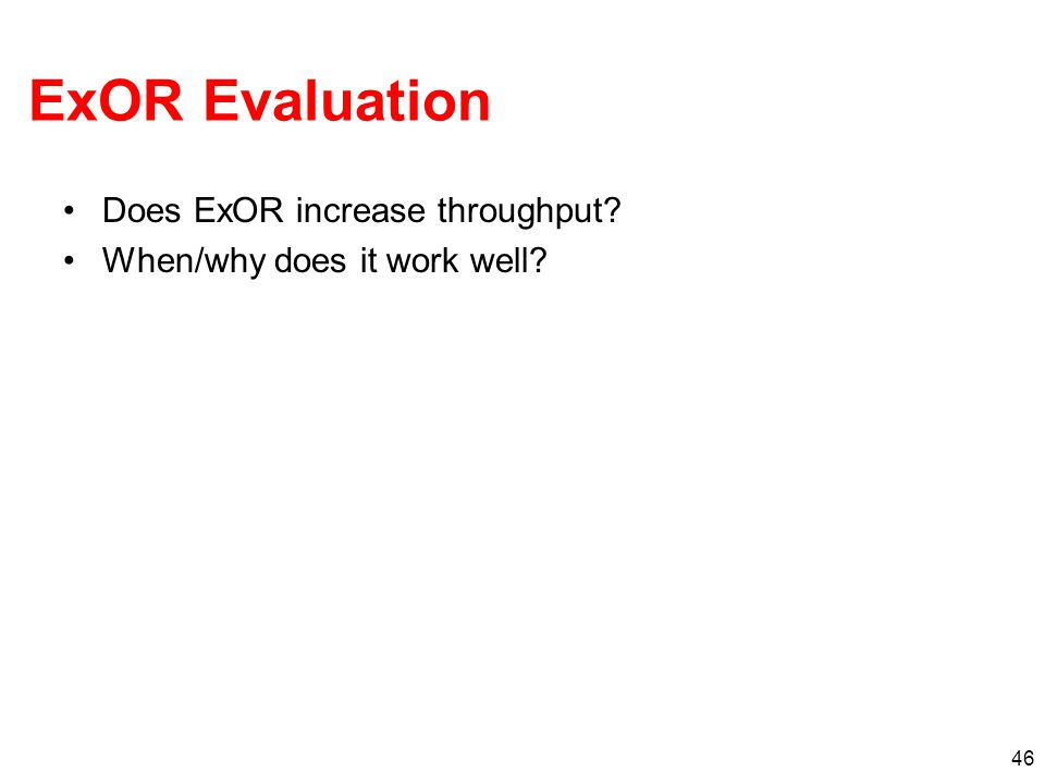 ExOR Evaluation Does ExOR increase throughput? When/why does it work well? 46