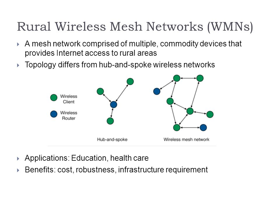Rural Wireless Mesh Networks (WMNs)   A mesh network comprised of multiple, commodity devices that provides Internet access to rural areas  Topology differs from hub-and-spoke wireless networks  Applications: Education, health care  Benefits: cost, robustness, infrastructure requirement