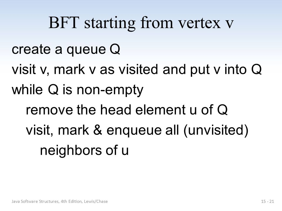 BFT starting from vertex v create a queue Q visit v, mark v as visited and put v into Q while Q is non-empty remove the head element u of Q visit, mar