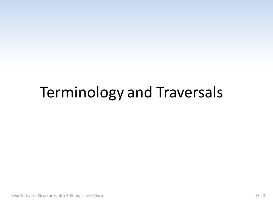 Terminology and Traversals Java Software Structures, 4th Edition, Lewis/Chase15 - 3