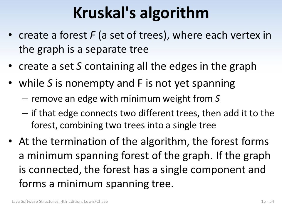 Kruskal's algorithm create a forest F (a set of trees), where each vertex in the graph is a separate tree create a set S containing all the edges in t