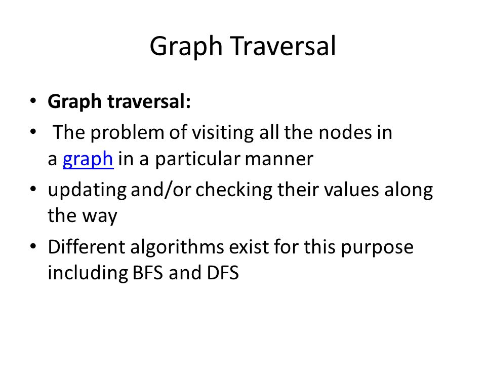 Graph Traversal Graph traversal: The problem of visiting all the nodes in a graph in a particular mannergraph updating and/or checking their values along the way Different algorithms exist for this purpose including BFS and DFS