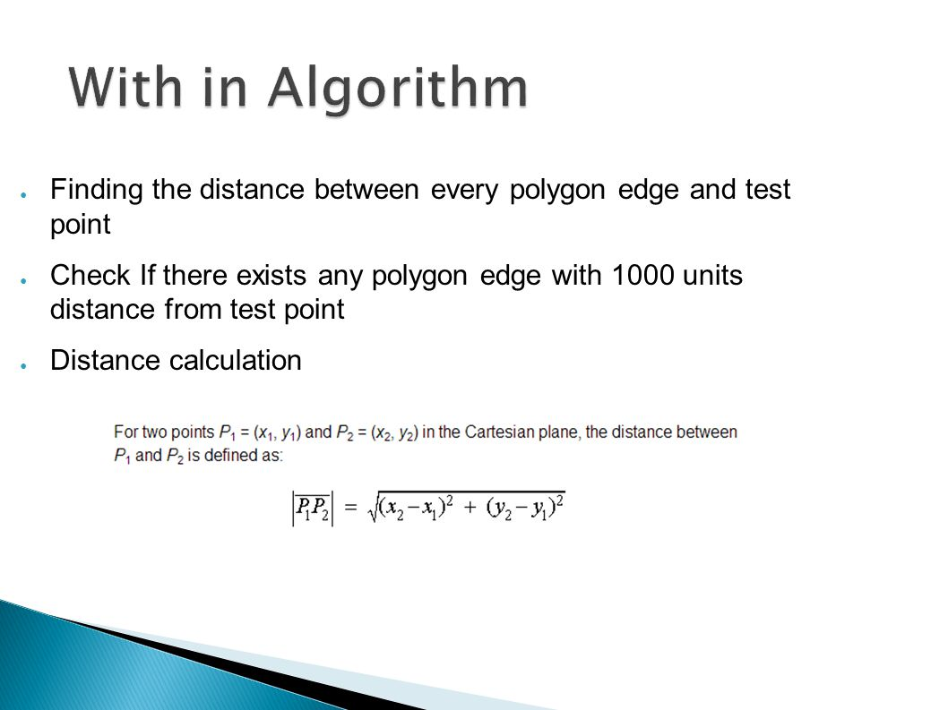 With in Algorithm ● Finding the distance between every polygon edge and test point ● Check If there exists any polygon edge with 1000 units distance from test point ● Distance calculation
