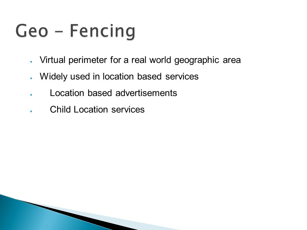 Geo - Fencing ● Virtual perimeter for a real world geographic area ● Widely used in location based services ● Location based advertisements ● Child Location services