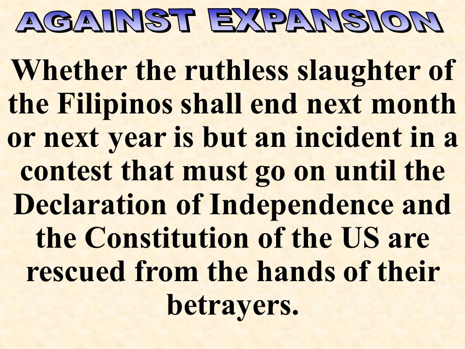 Source: Source: Platform of the American Anti-Imperialist League, 1899 Much as we abhor the war of criminal aggression in the Philippines, greatly we regret that the blood of the Filipinos is on America hands, we more deeply resent the betrayal of American institutions at home……