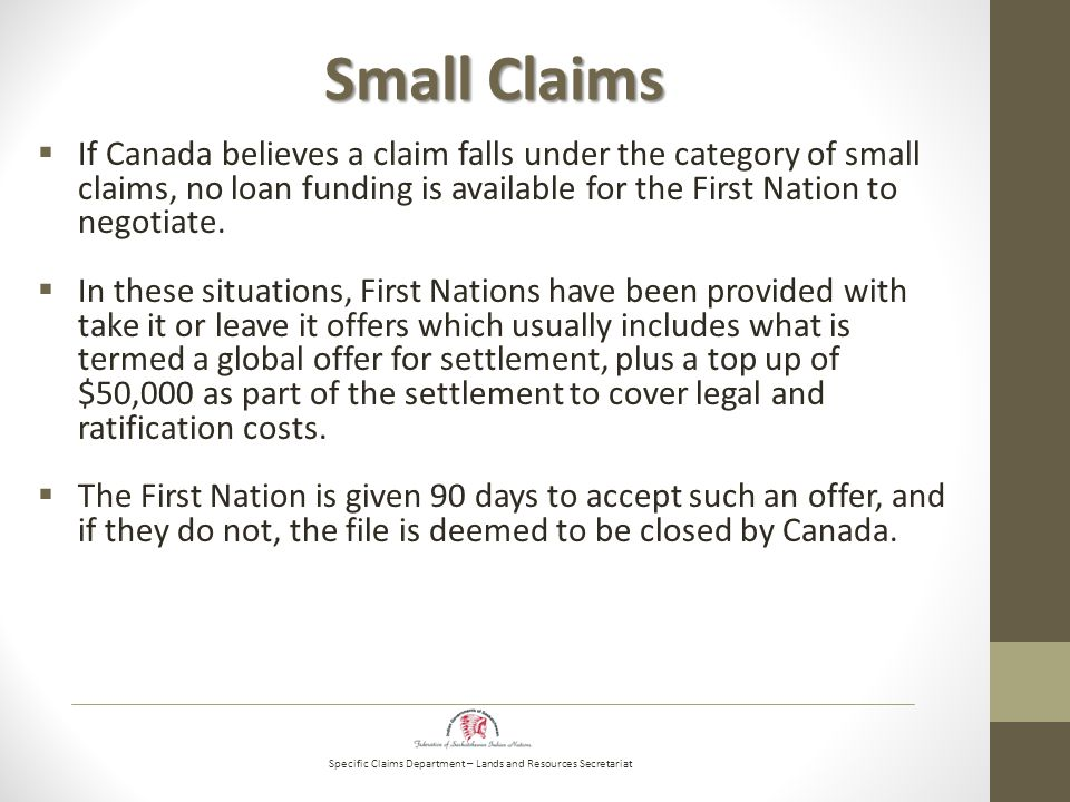 Specific Claims Department – Lands and Resources Secretariat Small Claims  If Canada believes a claim falls under the category of small claims, no loan funding is available for the First Nation to negotiate.
