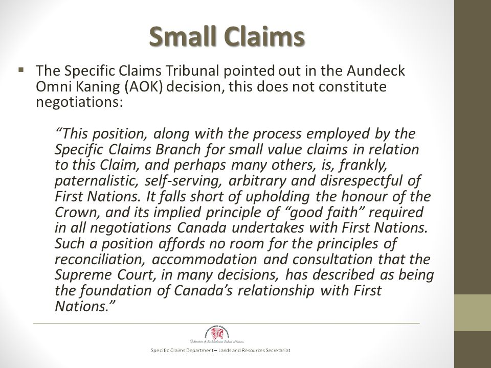 Specific Claims Department – Lands and Resources Secretariat Small Claims  The Specific Claims Tribunal pointed out in the Aundeck Omni Kaning (AOK) decision, this does not constitute negotiations: This position, along with the process employed by the Specific Claims Branch for small value claims in relation to this Claim, and perhaps many others, is, frankly, paternalistic, self-serving, arbitrary and disrespectful of First Nations.
