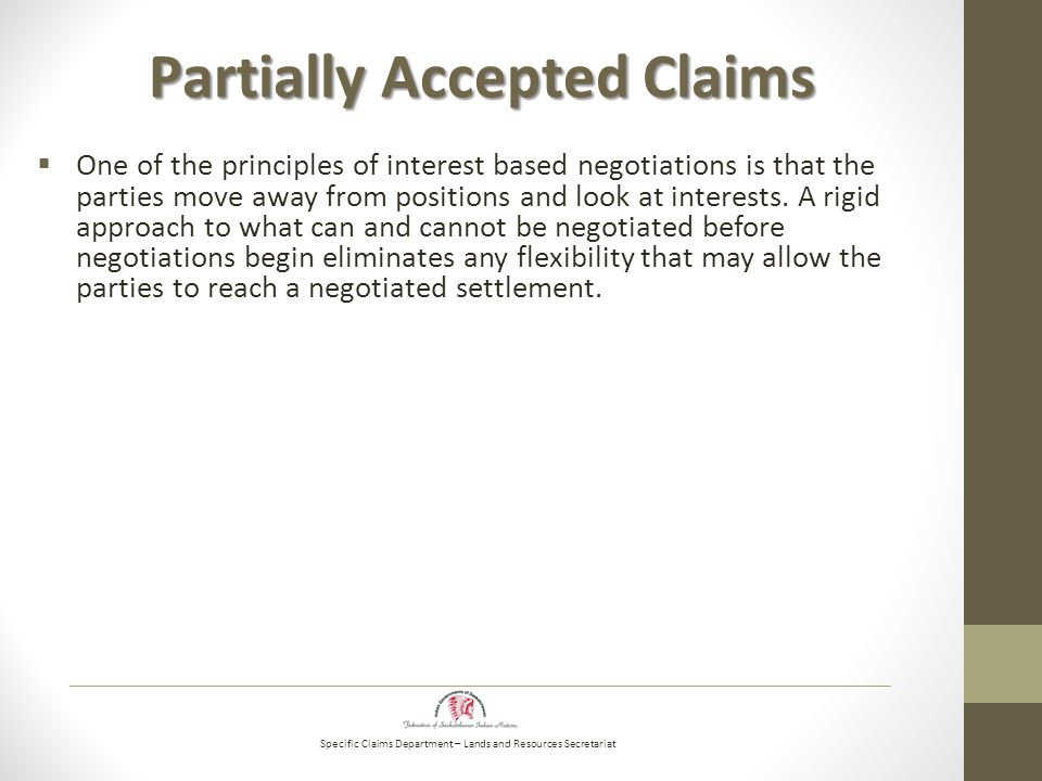Specific Claims Department – Lands and Resources Secretariat Partially Accepted Claims  One of the principles of interest based negotiations is that the parties move away from positions and look at interests.