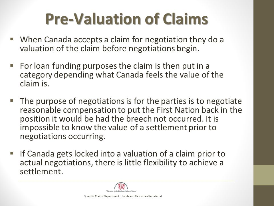 Specific Claims Department – Lands and Resources Secretariat Pre-Valuation of Claims  When Canada accepts a claim for negotiation they do a valuation of the claim before negotiations begin.