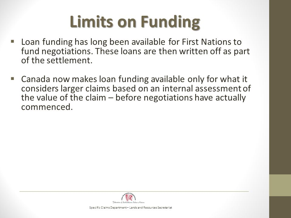 Specific Claims Department – Lands and Resources Secretariat Limits on Funding  Loan funding has long been available for First Nations to fund negotiations.