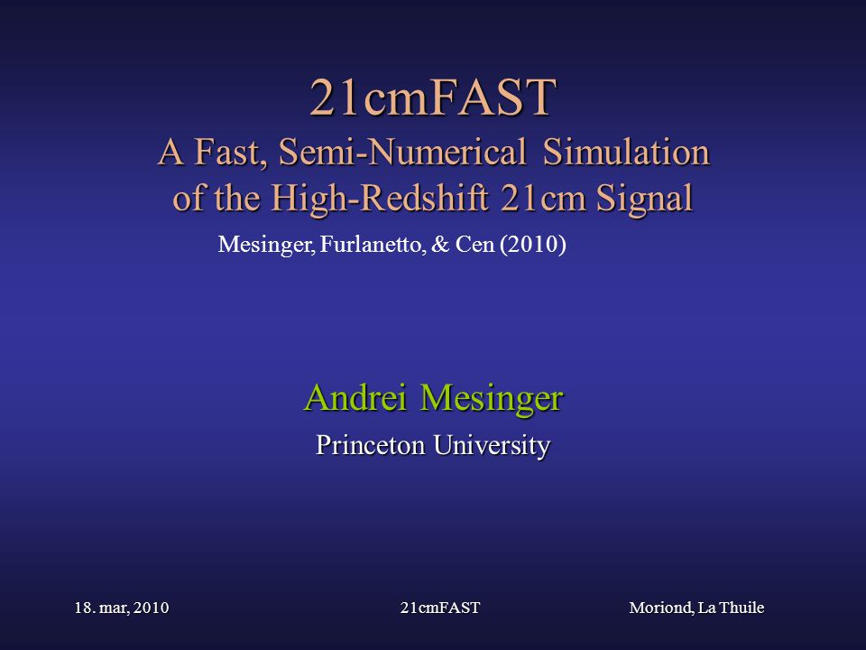 Moriond, La Thuile 18. mar, 201021cmFAST 21cmFAST A Fast, Semi-Numerical Simulation of the High-Redshift 21cm Signal Andrei Mesinger Princeton Univers