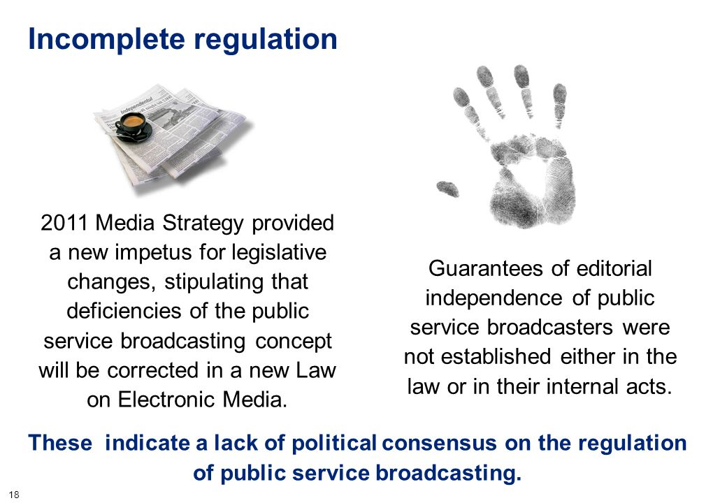 18 Incomplete regulation These indicate a lack of political consensus on the regulation of public service broadcasting. 2011 Media Strategy provided a