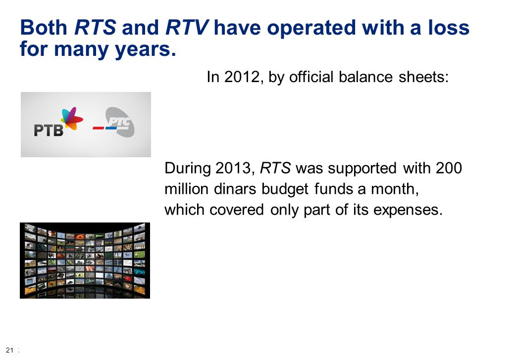 21 ; Both RTS and RTV have operated with a loss for many years. In 2012, by official balance sheets: During 2013, RTS was supported with 200 million d