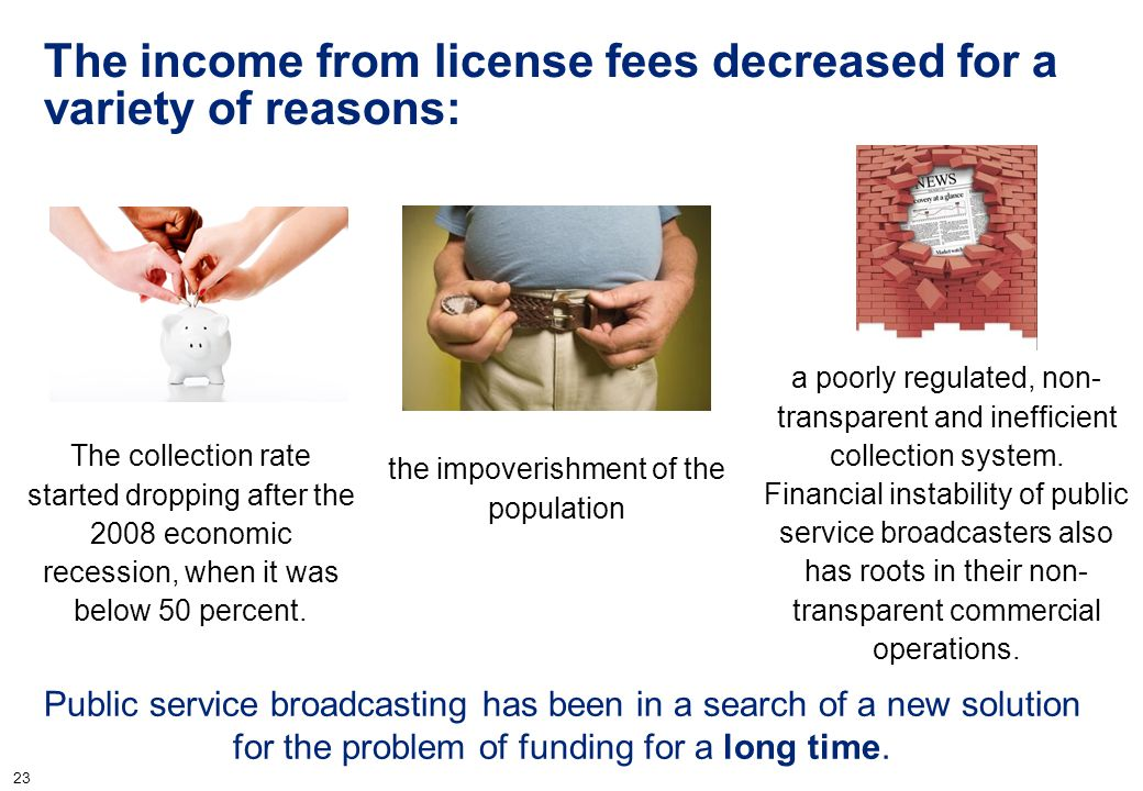 23 The income from license fees decreased for a variety of reasons: Public service broadcasting has been in a search of a new solution for the problem