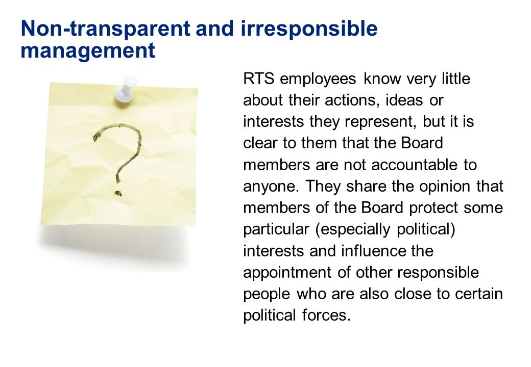 Non-transparent and irresponsible management RTS employees know very little about their actions, ideas or interests they represent, but it is clear to