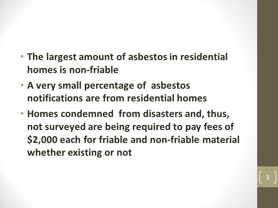 The largest amount of asbestos in residential homes is non-friable A very small percentage of asbestos notifications are from residential homes Homes condemned from disasters and, thus, not surveyed are being required to pay fees of $2,000 each for friable and non-friable material whether existing or not 3