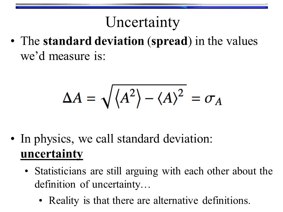 Uncertainty The standard deviation (spread) in the values we'd measure is: In physics, we call standard deviation: uncertainty Statisticians are still arguing with each other about the definition of uncertainty… Reality is that there are alternative definitions.