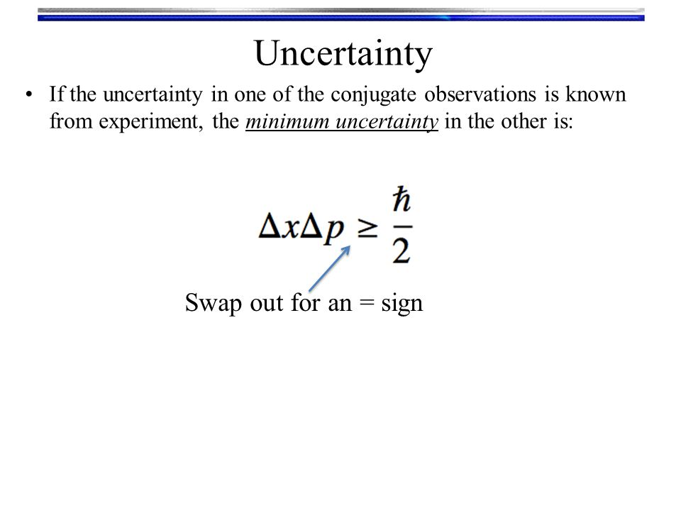 Uncertainty If the uncertainty in one of the conjugate observations is known from experiment, the minimum uncertainty in the other is: Swap out for an = sign
