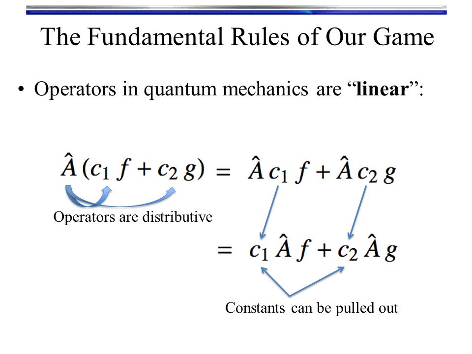 The Fundamental Rules of Our Game Operators in quantum mechanics are linear : Operators are distributive Constants can be pulled out