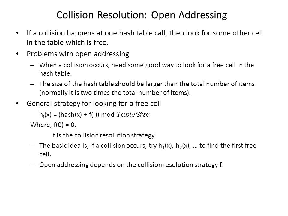 Collision Resolution: Open Addressing If a collision happens at one hash table call, then look for some other cell in the table which is free. Problem