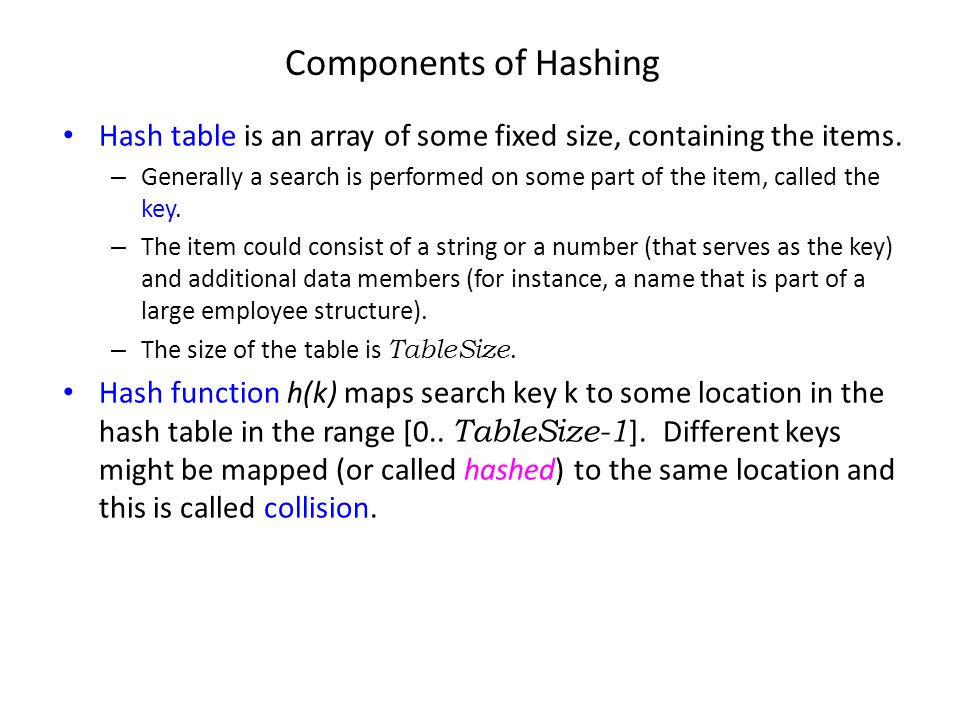 Components of Hashing Hash table is an array of some fixed size, containing the items. – Generally a search is performed on some part of the item, cal