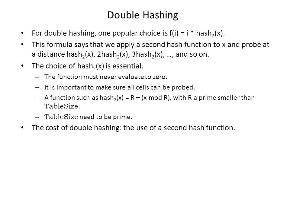 Double Hashing For double hashing, one popular choice is f(i) = i * hash 2 (x). This formula says that we apply a second hash function to x and probe