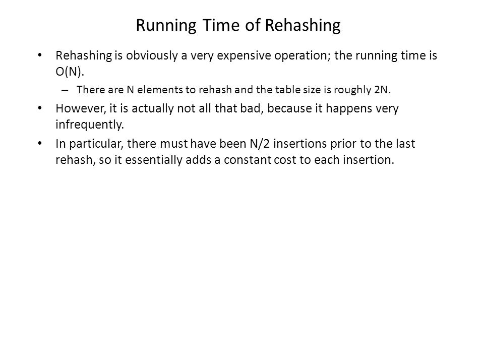Running Time of Rehashing Rehashing is obviously a very expensive operation; the running time is O(N). – There are N elements to rehash and the table
