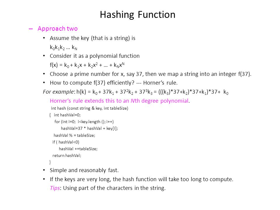 Hashing Function – Approach two Assume the key (that is a string) is k 0 k 1 k 2 … k N Consider it as a polynomial function f(x) = k 0 + k 1 x + k 2 x