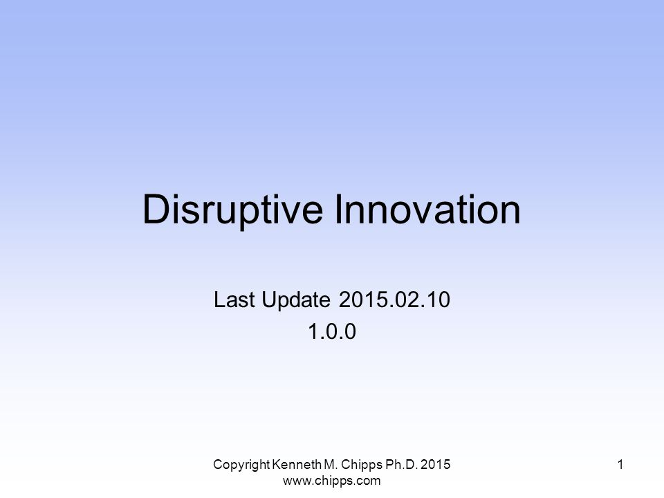 Disruptive Innovation Last Update 2015.02.10 1.0.0 Copyright Kenneth M.