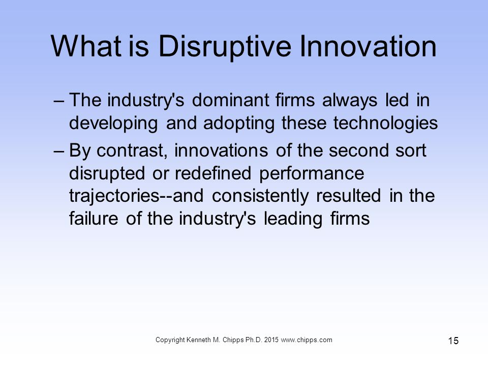 What is Disruptive Innovation –The industry s dominant firms always led in developing and adopting these technologies –By contrast, innovations of the second sort disrupted or redefined performance trajectories--and consistently resulted in the failure of the industry s leading firms Copyright Kenneth M.