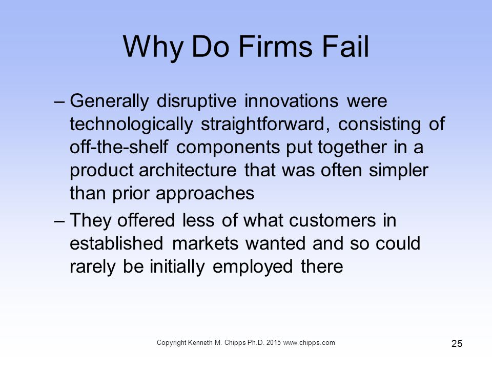 Why Do Firms Fail –Generally disruptive innovations were technologically straightforward, consisting of off-the-shelf components put together in a product architecture that was often simpler than prior approaches –They offered less of what customers in established markets wanted and so could rarely be initially employed there Copyright Kenneth M.