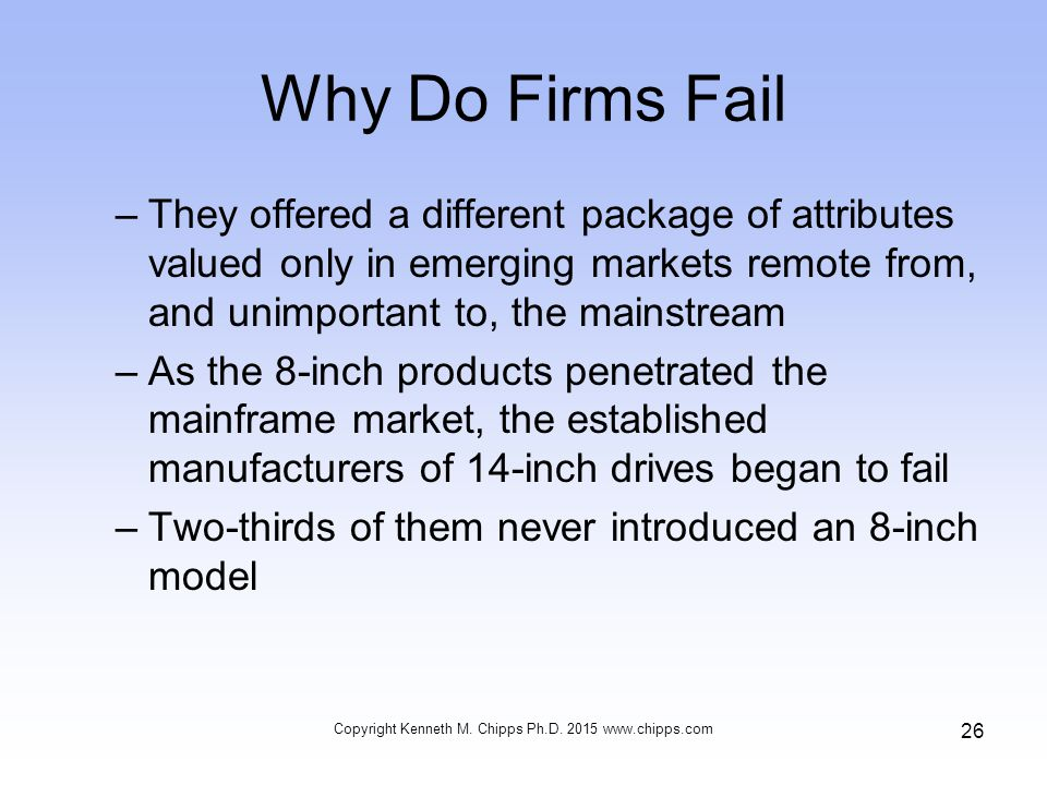 Why Do Firms Fail –They offered a different package of attributes valued only in emerging markets remote from, and unimportant to, the mainstream –As the 8-inch products penetrated the mainframe market, the established manufacturers of 14-inch drives began to fail –Two-thirds of them never introduced an 8-inch model Copyright Kenneth M.