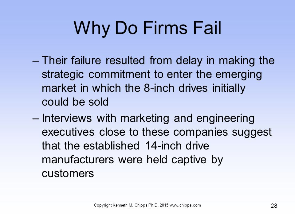 Why Do Firms Fail –Their failure resulted from delay in making the strategic commitment to enter the emerging market in which the 8-inch drives initially could be sold –Interviews with marketing and engineering executives close to these companies suggest that the established 14-inch drive manufacturers were held captive by customers Copyright Kenneth M.