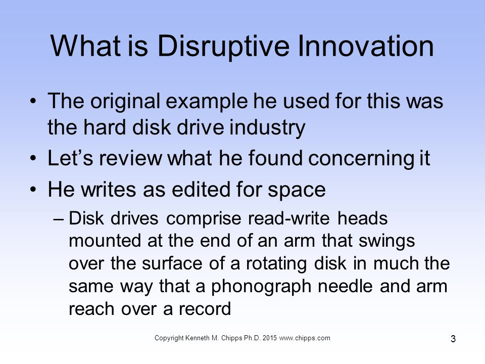 What is Disruptive Innovation The original example he used for this was the hard disk drive industry Let's review what he found concerning it He writes as edited for space –Disk drives comprise read-write heads mounted at the end of an arm that swings over the surface of a rotating disk in much the same way that a phonograph needle and arm reach over a record Copyright Kenneth M.