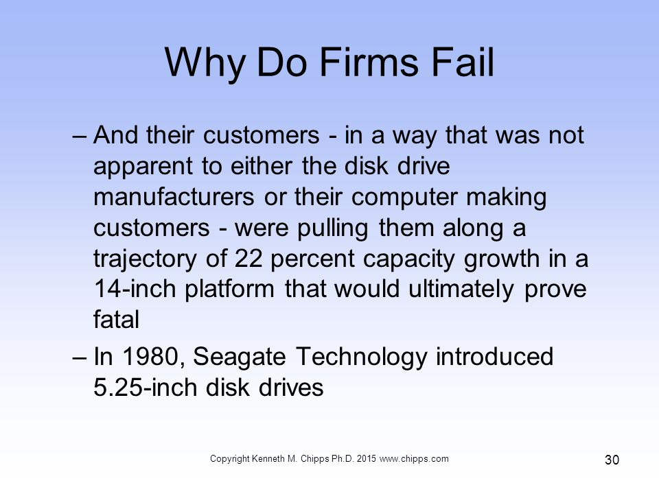 Why Do Firms Fail –And their customers - in a way that was not apparent to either the disk drive manufacturers or their computer making customers - were pulling them along a trajectory of 22 percent capacity growth in a 14-inch platform that would ultimately prove fatal –In 1980, Seagate Technology introduced 5.25-inch disk drives Copyright Kenneth M.