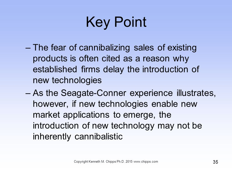 Key Point –The fear of cannibalizing sales of existing products is often cited as a reason why established firms delay the introduction of new technologies –As the Seagate-Conner experience illustrates, however, if new technologies enable new market applications to emerge, the introduction of new technology may not be inherently cannibalistic Copyright Kenneth M.