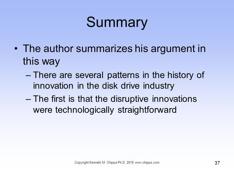Summary The author summarizes his argument in this way –There are several patterns in the history of innovation in the disk drive industry –The first is that the disruptive innovations were technologically straightforward Copyright Kenneth M.
