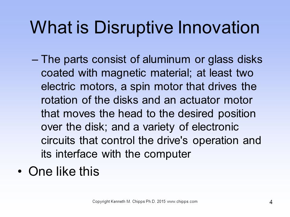 What is Disruptive Innovation –The parts consist of aluminum or glass disks coated with magnetic material; at least two electric motors, a spin motor that drives the rotation of the disks and an actuator motor that moves the head to the desired position over the disk; and a variety of electronic circuits that control the drive s operation and its interface with the computer One like this Copyright Kenneth M.